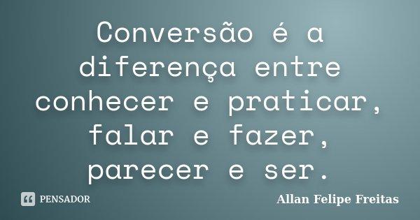Conversão é a diferença entre conhecer e praticar, falar e fazer, parecer e ser.... Frase de Allan Felipe Freitas.