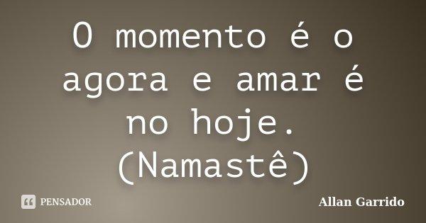 O momento é o agora e amar é no hoje. (Namastê)... Frase de Allan Garrido.