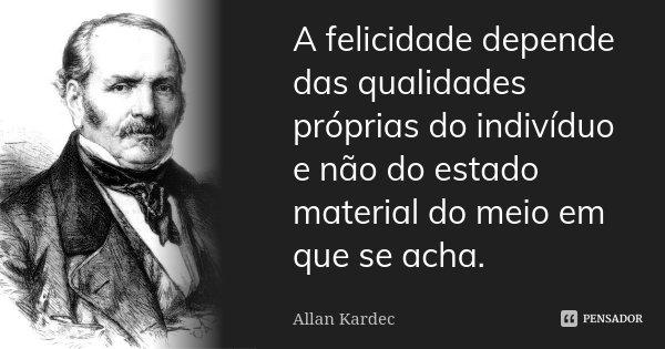 A felicidade depende das qualidades próprias do indivíduo e não do estado material do meio em que se acha.... Frase de Allan Kardec.