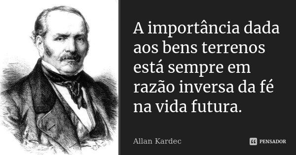 A importância dada aos bens terrenos está sempre em razão inversa da fé na vida futura.... Frase de Allan Kardec.