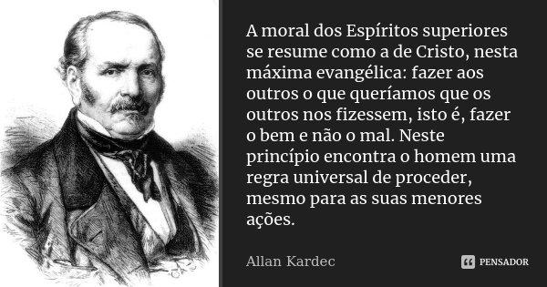 A moral dos Espíritos superiores se resume como a de Cristo, nesta máxima evangélica: fazer aos outros o que queríamos que os outros nos fizessem, isto é, fazer... Frase de Allan Kardec.