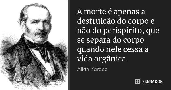 A morte é apenas a destruição do corpo e não do perispírito, que se separa do corpo quando nele cessa a vida orgânica.... Frase de Allan Kardec.