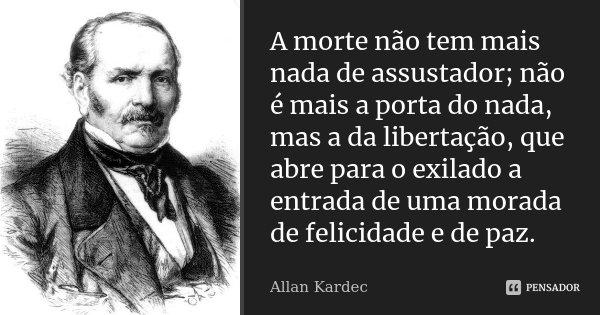 A morte não tem mais nada de assustador; não é mais a porta do nada, mas a da libertação, que abre para o exilado a entrada de uma morada de felicidade e de paz... Frase de Allan Kardec.