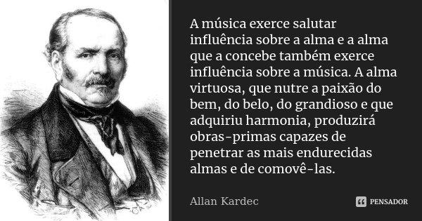A Música exerce salutar influência sobre a alma e a alma que a concebe também exerce influência sobre a Música. A alma virtuosa, que nutre a paixão do bem, do b... Frase de Allan Kardec.