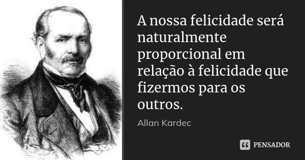 A nossa felicidade será naturalmente proporcional em relação à felicidade que fizermos para os outros.... Frase de Allan Kardec.