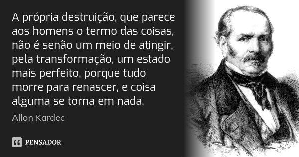 A própria destruição, que parece aos homens o termo das coisas, não é senão um meio de atingir, pela transformação, um estado mais perfeito, porque tudo morre p... Frase de Allan Kardec.