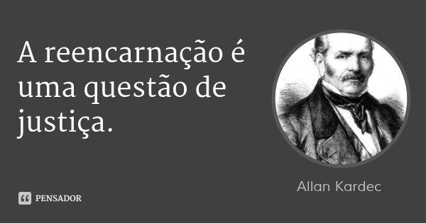 A reencarnação é uma questão de justiça.... Frase de Allan Kardec.