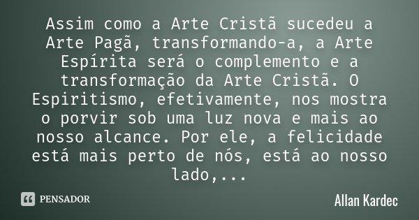 Assim como a Arte Cristã sucedeu a Arte Pagã, transformando-a, a Arte Espírita será o complemento e a transformação da Arte Cristã. O Espiritismo, efetivamente,... Frase de Allan Kardec.