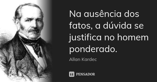 Na ausência dos fatos, a dúvida se justifica no homem ponderado.... Frase de Allan Kardec.