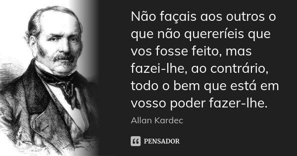 Não façais aos outros o que não quereríeis que vos fosse feito, mas fazei-lhe, ao contrário, todo o bem que está em vosso poder fazer-lhe.... Frase de Allan Kardec.