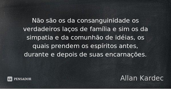 Não são os da consanguinidade os verdadeiros laços de família e sim os da simpatia e da comunhão de idéias, os quais prendem os espíritos antes, durante e depoi... Frase de Allan Kardec.