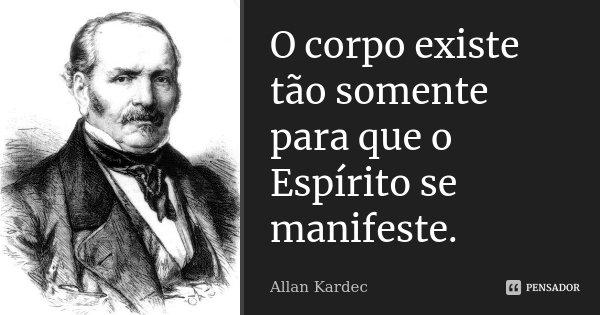 O corpo existe tão somente para que o Espírito se manifeste.... Frase de Allan Kardec.