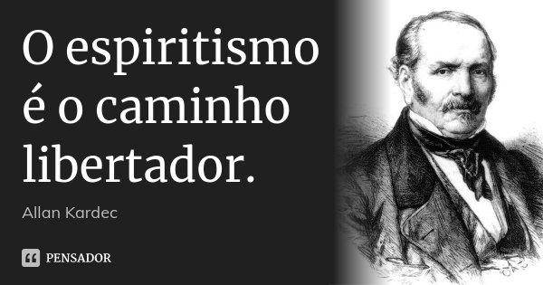 O espiritismo é o caminho libertador.... Frase de Allan Kardec.