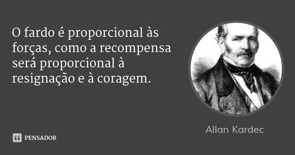 O fardo é proporcional às forças, como a recompensa será proporcional à resignação e à coragem.... Frase de Allan Kardec.