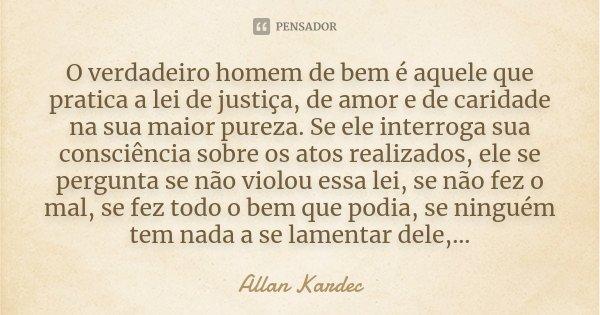 O verdadeiro homem de bem é aquele que pratica a lei de justiça, de amor e de caridade na sua maior pureza. Se ele interroga sua consciência sobre os atos reali... Frase de Allan Kardec.