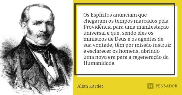 Os Espíritos anunciam que chegaram os tempos marcados pela Providência para uma manifestação universal e que, sendo eles os ministros de Deus e os agentes de su... Frase de Allan Kardec.