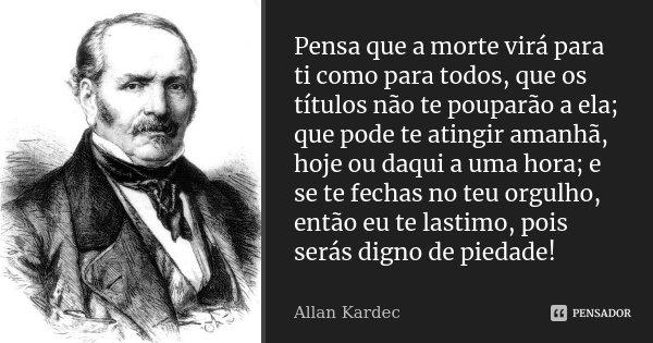 Pensa que a morte virá para ti como para todos, que os títulos não te pouparão a ela; que pode te atingir amanhã, hoje ou daqui a uma hora; e se te fechas no te... Frase de Allan Kardec.