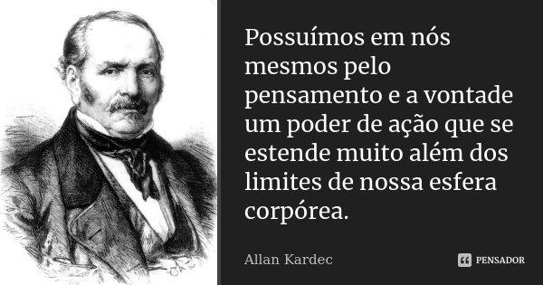 Possuímos em nós mesmos pelo pensamento e a vontade um poder de ação que se estende muito além dos limites de nossa esfera corpórea.... Frase de Allan Kardec.