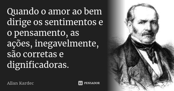 Quando o amor ao bem dirige os sentimentos e o pensamento, as ações, inegavelmente, são corretas e dignificadoras.... Frase de Allan Kardec.