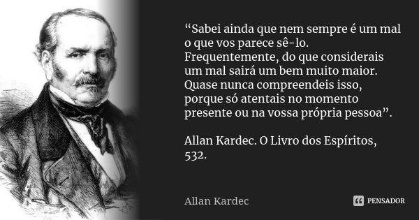 """""""Sabei ainda que nem sempre é um mal o que vos parece sê-lo. Frequentemente, do que considerais um mal sairá um bem muito maior. Quase nunca compreendeis isso, ... Frase de Allan Kardec."""