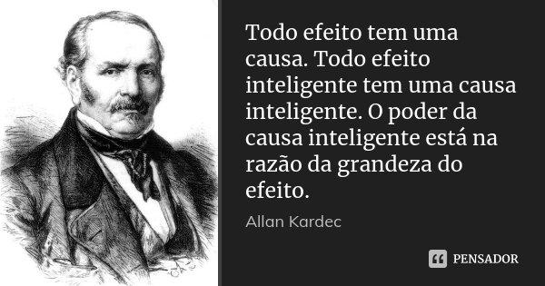 Todo efeito tem uma causa. Todo efeito inteligente tem uma causa inteligente. O poder da causa inteligente está na razão da grandeza do efeito.... Frase de Allan Kardec.