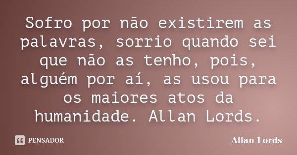Sofro por não existirem as palavras, sorrio quando sei que não as tenho, pois, alguém por aí, as usou para os maiores atos da humanidade. Allan Lords.... Frase de Allan Lords.