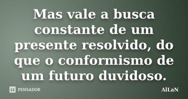 Mas vale a busca constante de um presente resolvido, do que o conformismo de um futuro duvidoso.... Frase de AlLaN.