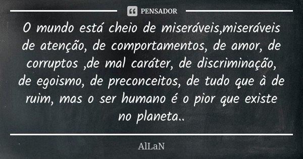 O mundo está cheio de miseráveis,miseráveis de atenção, de comportamentos, de amor, de corruptos ,de mal caráter, de discriminação, de egoismo, de preconceitos,... Frase de Allan.