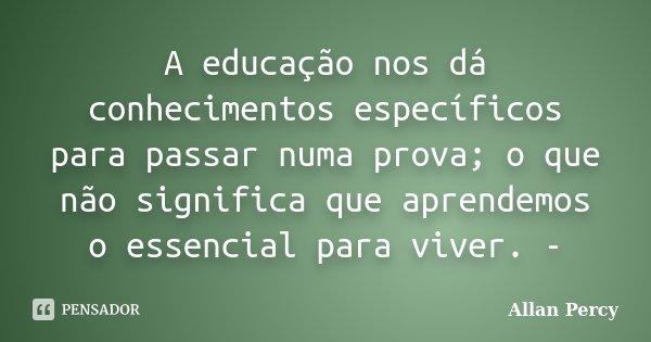 A educação nos dá conhecimentos específicos para passar numa prova; o que não significa que aprendemos o essencial para viver. -... Frase de Allan Percy.