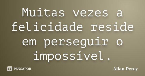 Muitas vezes a felicidade reside em perseguir o impossível.... Frase de Allan Percy.