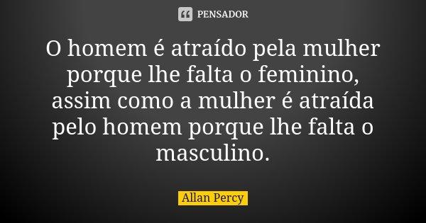 O homem é atraído pela mulher porque lhe falta o feminino, assim como a mulher é atraída pelo homem porque lhe falta o masculino.... Frase de Allan Percy.