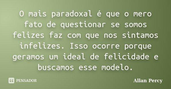 O mais paradoxal é que o mero fato de questionar se somos felizes faz com que nos sintamos infelizes. Isso ocorre porque geramos um ideal de felicidade e buscam... Frase de Allan Percy.