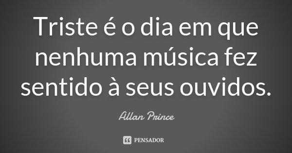 Triste é o dia em que nenhuma música fez sentido à seus ouvidos.... Frase de Allan Prince.