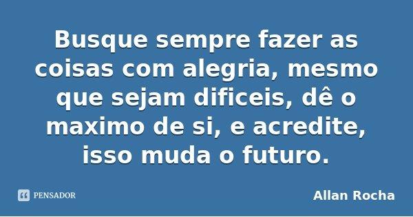 Busque sempre fazer as coisas com alegria, mesmo que sejam dificeis, dê o maximo de si, e acredite, isso muda o futuro.... Frase de Allan Rocha.