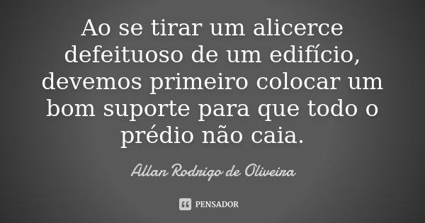Ao se tirar um alicerce defeituoso de um edifício, devemos primeiro colocar um bom suporte para que todo o prédio não caia.... Frase de Allan Rodrigo de Oliveira.