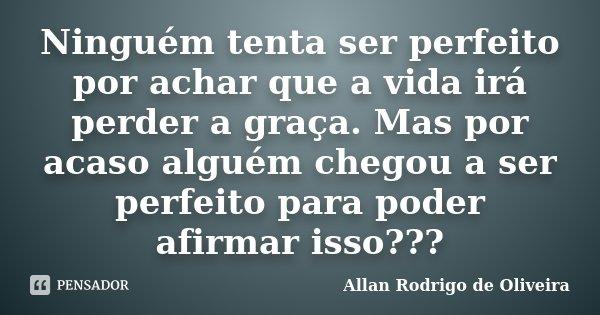 Ninguém tenta ser perfeito por achar que a vida irá perder a graça. Mas por acaso alguém chegou a ser perfeito para poder afirmar isso???... Frase de Allan Rodrigo de Oliveira.