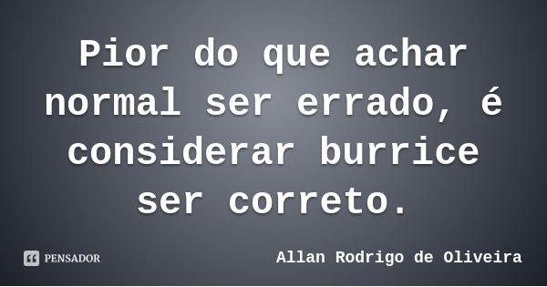 Pior do que achar normal ser errado, é considerar burrice ser correto.... Frase de Allan Rodrigo de Oliveira.