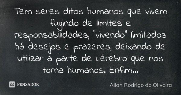 """Tem seres ditos humanos que vivem fugindo de limites e responsabilidades, """"vivendo"""" limitados há desejos e prazeres, deixando de utilizar a parte de c... Frase de Allan Rodrigo de Oliveira."""
