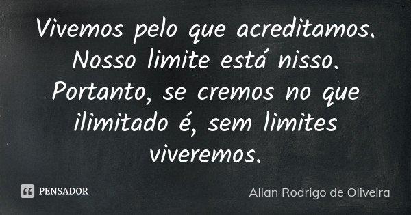 Vivemos pelo que acreditamos. Nosso limite está nisso. Portanto, se cremos no que ilimitado é, sem limites viveremos.... Frase de Allan Rodrigo de Oliveira.