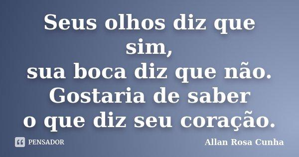Seus olhos diz que sim, sua boca diz que não. Gostaria de saber o que diz seu coração.... Frase de Allan Rosa Cunha.