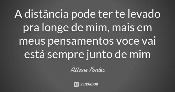 A distância pode ter te levado pra longe de mim, mais em meus pensamentos voce vai está sempre junto de mim... Frase de Allane Fontes.