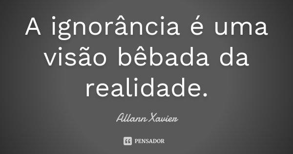 A ignorância é uma visão bêbada da realidade.... Frase de Allann Xavier.