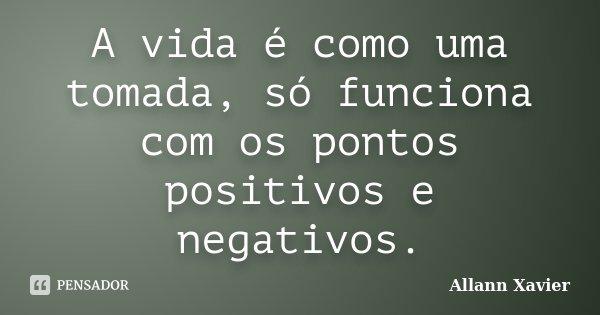 A vida é como uma tomada, só funciona com os pontos positivos e negativos.... Frase de Allann Xavier.