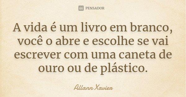 A vida é um livro em branco, você o abre e escolhe se vai escrever com uma caneta de ouro ou de plástico.... Frase de Allann Xavier.