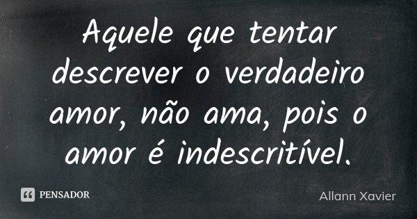 Aquele que tentar descrever o verdadeiro amor, não ama, pois o amor é indescritível.... Frase de Allann Xavier.