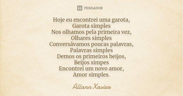 Hoje eu encontrei uma garota, Garota simples Nos olhamos pela primeira vez, Olhares simples Conversávamos poucas palavras, Palavras simples Demos os primeiros b... Frase de Allann Xavier.