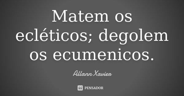 Matem os ecléticos; degolem os ecumenicos.... Frase de Allann Xavier.