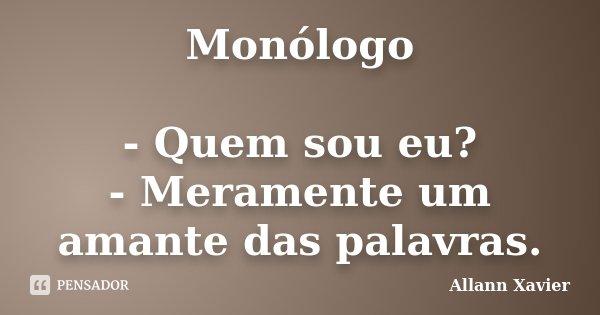 Monólogo - Quem sou eu? - Meramente um amante das palavras.... Frase de Allann Xavier.