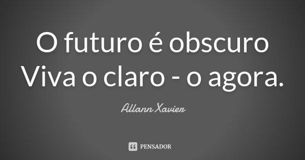 O futuro é obscuro Viva o claro - o agora.... Frase de Allann Xavier.