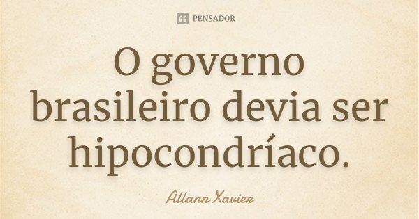 O governo brasileiro devia ser hipocondríaco.... Frase de Allann Xavier.